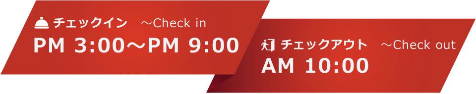 チェックイン ~Check in PM 3:00~PM 9:00 チェックアウト ~Check out AM 10:00